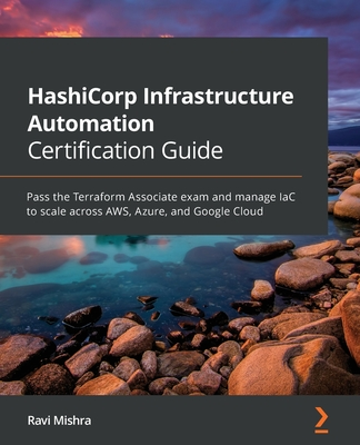 HashiCorp Infrastructure Automation Certification Guide: Pass the Terraform Associate exam and manage IaC to scale across AWS, Azure, and Google Cloud-cover