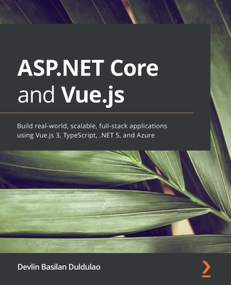 ASP.NET Core and Vue.js: Build real-world, scalable, full-stack applications using Vue.js 3, TypeScript, .NET 5, and Azure-cover