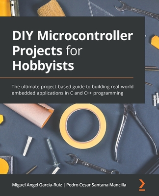 DIY Microcontroller Projects for Hobbyists: The ultimate project-based guide to building real-world embedded applications in C and C++ programming-cover