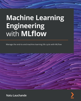 Machine Learning Engineering with MLflow: Manage the end-to-end machine learning life cycle with MLflow-cover