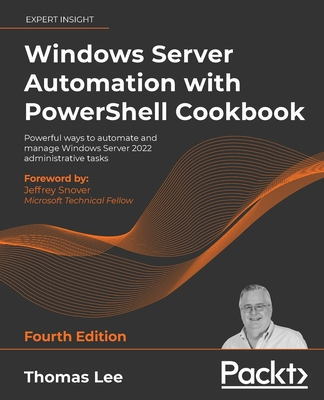 Windows Server Automation with PowerShell Cookbook - Fourth Edition: Powerful ways to automate and manage Windows administrative tasks-cover