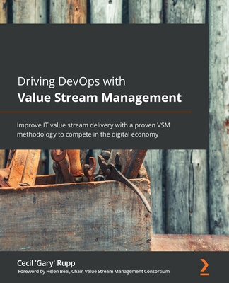 Driving DevOps with Value Stream Management: Improve IT value stream delivery with a proven VSM methodology to compete in the digital economy-cover