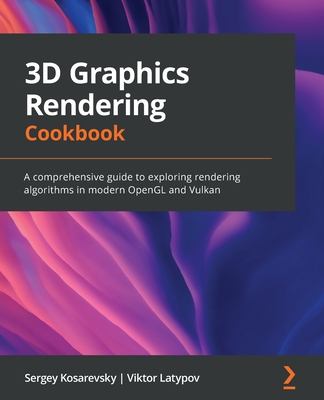 3D Graphics Rendering Cookbook: A comprehensive guide to exploring rendering algorithms in modern OpenGL and Vulkan-cover