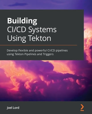 Building CI/CD Systems Using Tekton: Develop flexible and powerful CI/CD pipelines using Tekton Pipelines and Triggers-cover