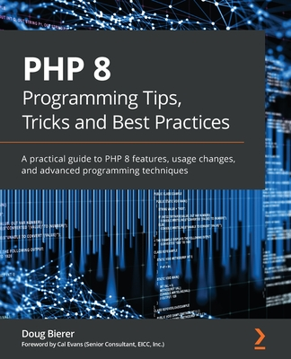 PHP 8 Programming Tips, Tricks and Best Practices: A practical guide to PHP 8 features, usage changes, and advanced programming techniques-cover