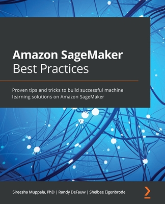 Amazon SageMaker Best Practices: Proven tips and tricks to build successful machine learning solutions on Amazon SageMaker-cover