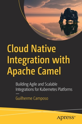 Cloud Native Integration with Apache Camel: Building Agile and Scalable Integrations for Kubernetes Platforms-cover