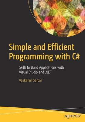 Simple and Efficient Programming with C#: Skills to Build Applications with Visual Studio and .Net-cover