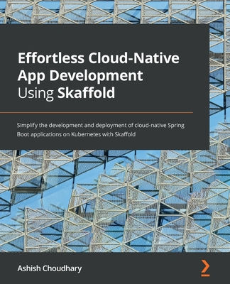 Effortless Cloud-Native App Development Using Skaffold: Simplify the development and deployment of cloud-native Spring Boot applications on Kubernetes-cover