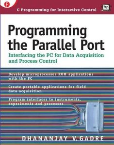 Programming the Parallel Port: Interfacing the PC for Data Acquisition and Proce-cover