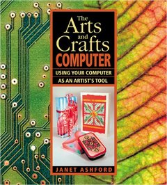 The Arts and Crafts Computer: Using Your Computer as an Artist's Tool-cover