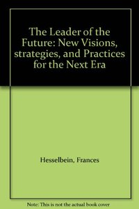 The Leader of the Future: New Visions, Strategies, and Practices for the Next Er