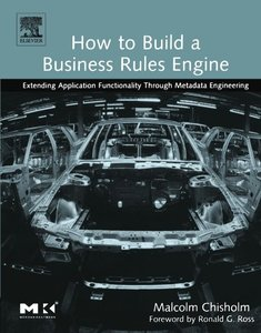 How to Build a Business Rules Engine: Extending Application Functionality Through Metadata Engineering