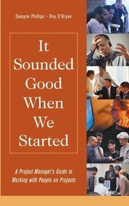 It Sounded Good When We Started : A Project Manager's Guide to Working with Peop