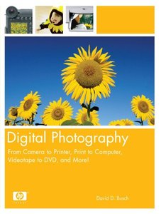 Digital Photography : From Camera to Printer, Print to Computer, Videotape to DVD, and More!-cover