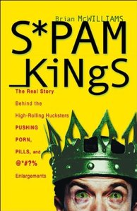 Spam Kings: The Real Story behind the High-Rolling Hucksters Pushing Porn, Pills, and %*@)# Enlargement-cover