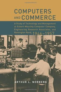 Computers and Commerce:A Study of Technology and Management at Eckert-Mauchly Computer Company,Engineering Research Associates,and Remington Rand-cover