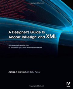 A Designer's Guide to Adobe InDesign and XML: Harness the Power of XML to Automate your Print and Web Workflows-cover