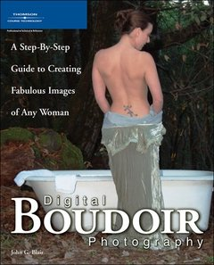 Digital Boudoir Photography: A Step-By-Step Guide to Creating Fabulous Images of Any Woman
