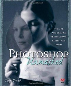 Adobe Photoshop Unmasked: The Art and Science of Selections, Layers, and Paths-cover