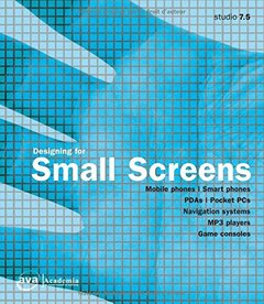 Designing for Small Screens Studio: Mobile Phones, Smart Phones, PDAs, Pocket PCs, Navigation Systems, MP3 Players, Games Consoles (Design)
