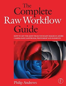 The Complete Raw Workflow Guide: How to get the most from your raw images in Adobe Camera Raw, Lightroom, Photoshop, and Elements (Paperback)-cover