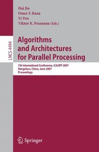 Algorithms and Architectures for Parallel Processing: 7th International Conference, ICA3PP 2007, Hangzhou, China, June 11-14, 2007, Proceedings (Lecture Notes in Computer Science)-cover