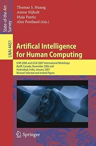 Artifical Intelligence for Human Computing: ICMI 2006 and IJCAI 2007 International WorkshopsBanff, Canada, November 3, 2006Hyderabad, India, January 6, ... Papers (Lecture Notes in Computer Science)-cover
