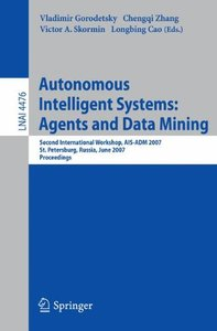 Autonomous Intelligent Systems: Multi-Agents and Data Mining: Second International Workshop, AIS-ADM 2007, St. Petersburg, Russia, June 3-5, 2007, Proceedings (Lecture Notes in Computer Science)-cover