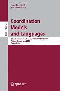 Coordination Models and Languages: 9th International Conference, COORDINATION 2007, Paphos, Cyprus, June 6-8, 2007, Proceedings (Lecture Notes in Computer Science)-cover