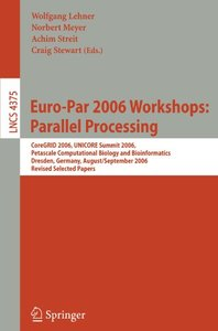 Euro-Par 2006: Parallel Processing: Workshops: CoreGRID 2006, UNICORE Summit 2006, Petascale Computational Biology and Bioinformatics, Dresden, Germany, ... Papers (Lecture Notes in Computer Science)-cover