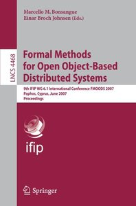 Formal Methods for Open Object-Based Distributed Systems: 9th IFIP WG 6.1 International Conference, FMOODS 2007, Paphos, Cyprus, June 6-8, 2007, Proceedings (Lecture Notes in Computer Science)-cover