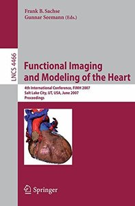Functional Imaging and Modeling of the Heart: 4th International Conference, Salt Lake City, UT, USA, June 7-9, 2007 (Lecture Notes in Computer Science)