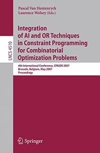 Integration of AI and OR Techniques in Constraint Programming for Combinatorial Optimization Problems: 4th International Conference, CPAIOR 2007, Brussels, ... (Lecture Notes in Computer Science)