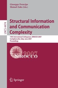 Structural Information and Communication Complexity: 14th International Colloquium, SIROCCO 2007, Castiglioncello, Italy, June 5-8, 2007, Proceedings (Lecture Notes in Computer Science)