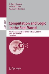 Computation and Logic in the Real World: Third Conference on Computability in Europe, CiE 2007, Siena, Italy, June 18-23, 2007, Proceedings (Lecture Notes in Computer Science)