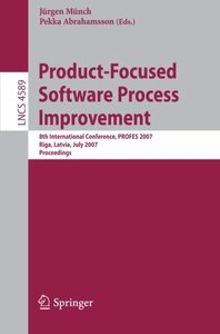 Product-Focused Software Process Improvement: 8th International Conference, PROFES 2007, Riga, Latvia, July 2-4, 2007, Proceedings (Lecture Notes in Computer Science)