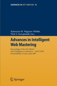 Advances in Intelligent Web Mastering: Proceedings of the 5th Atlantic Web Intelligence Conference WIC2007, Fontainebleau, France, June 25 27, 2007 (Advances ... Soft Computing) (Advances in Soft Co