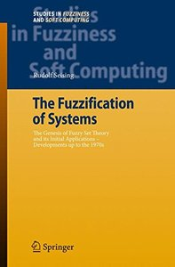 The Fuzzification of Systems: The Genesis of Fuzzy Set Theory and its Initial Applications - Developments up to the 1970s (Studies in Fuzziness and Soft ... (Studies in Fuzziness and Soft Computing)