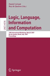 Logic, Language, Information and Computation: 14th International Workshop, WoLLIC 2007, Rio de Janeiro, Brazil, July 2-5, 2007, Proceedings (Lecture Notes in Computer Science)-cover