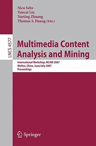 Multimedia Content Analysis and Mining: International Workshop, MCAM 2007, Weihai, China, June 30-July 1, 2007, Proceedings (Lecture Notes in Computer Science)