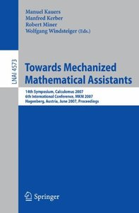 Towards Mechanized Mathematical Assistants: 14th Symposium, Calculemus 2007, 6th International Conference, MKM 2007, Hagenberg, Austria, June 27-30, 2007, ... (Lecture Notes in Computer Science)-cover