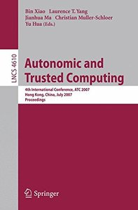 Autonomic and Trusted Computing: 4th International Conference, ATC 2007, Hong Kong, China, July 11-13, 2007, Proceedings (Lecture Notes in Computer Science)-cover