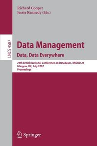 Data Management. Data, Data Everywhere: 24th British National Conference on Databases, BNCOD 24, Glasgow, UK, July 3-5, 2007, Proceedings (Lecture Notes in Computer Science)