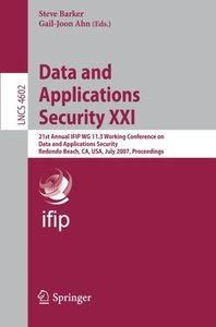 Data and Applications Security XXI: 21st Annual IFIP WG 11.3 Working Conference on Data and Applications Security, Redondo Beach, CA, USA, July 8-11, 2007, ... (Lecture Notes in Computer Science)