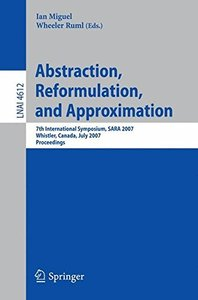 Abstraction, Reformulation, and Approximation: 7th International Symposium, SARA 2007, Whistler, Canada, July 18-21, 2007, Proceedings (Lecture Notes in Computer Science)-cover