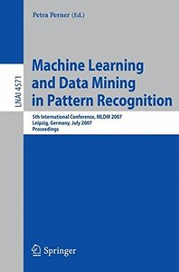 Machine Learning and Data Mining in Pattern Recognition: 5th International Conference, MLDM 2007, Leipzig, Germany, July 18-20, 2007, Proceedings (Lecture Notes in Computer Science)-cover