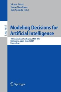 Modeling Decisions for Artificial Intelligence: 4th International Conference, MDAI 2007, Kitakyushu, Japan, August 16-18, 2007, Proceedings (Lecture Notes in Computer Science)