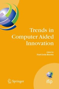Trends in Computer Aided Innovation: 2nd IFIP Working Conference on Computer Aided Innovation (IFIP International Federation for Information Processing)