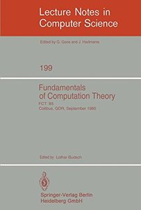 Fundamentals of Computation Theory: Proceedings of the International Conference FCT 1985, Cottbus, GDR, September 9-13, 1985 (Lecture Notes in Computer Science)